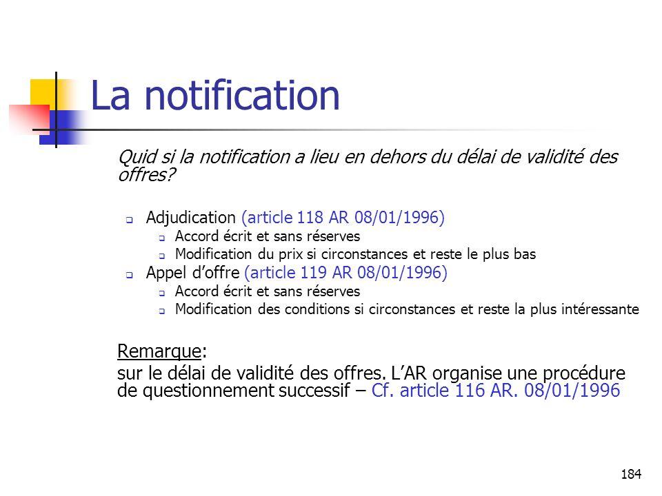 184 La notification Quid si la notification a lieu en dehors du délai de validité des offres? Adjudication (article 118 AR 08/01/1996) Accord écrit et