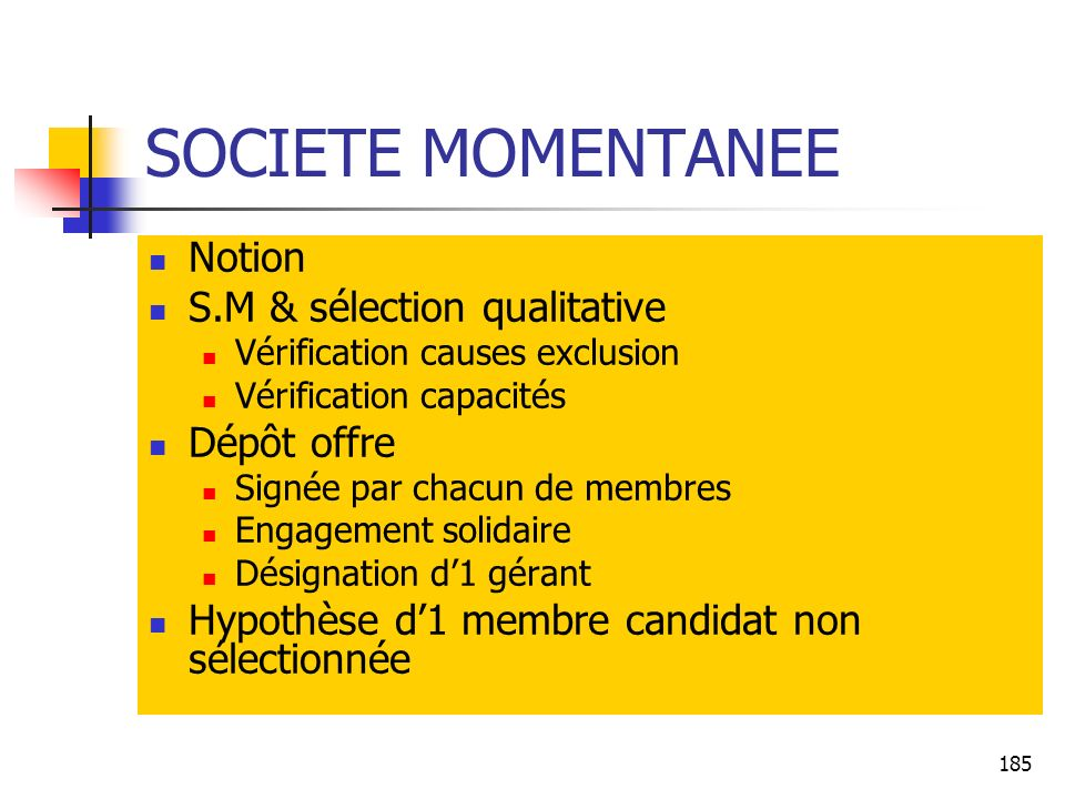185 SOCIETE MOMENTANEE Notion S.M & sélection qualitative Vérification causes exclusion Vérification capacités Dépôt offre Signée par chacun de membre