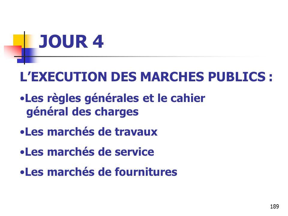 189 JOUR 4 LEXECUTION DES MARCHES PUBLICS : Les règles générales et le cahier général des charges Les marchés de travaux Les marchés de service Les marchés de fournitures
