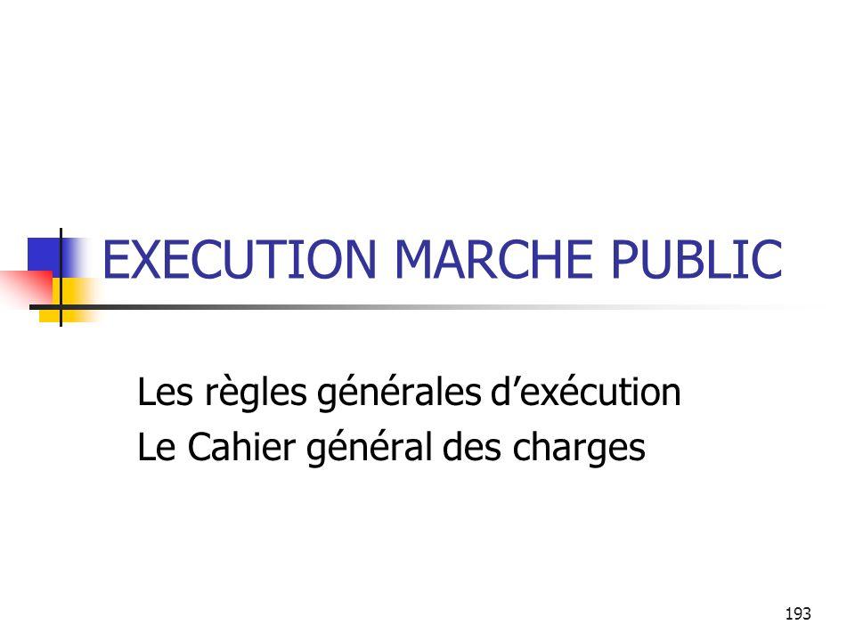 193 EXECUTION MARCHE PUBLIC Les règles générales dexécution Le Cahier général des charges