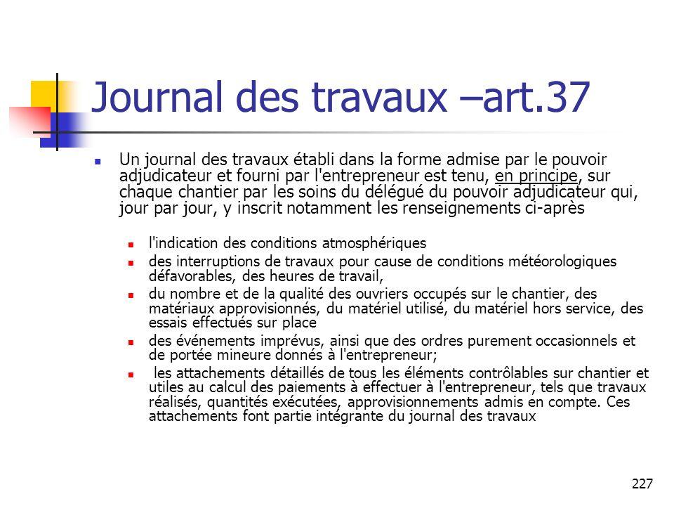 227 Journal des travaux –art.37 Un journal des travaux établi dans la forme admise par le pouvoir adjudicateur et fourni par l'entrepreneur est tenu,