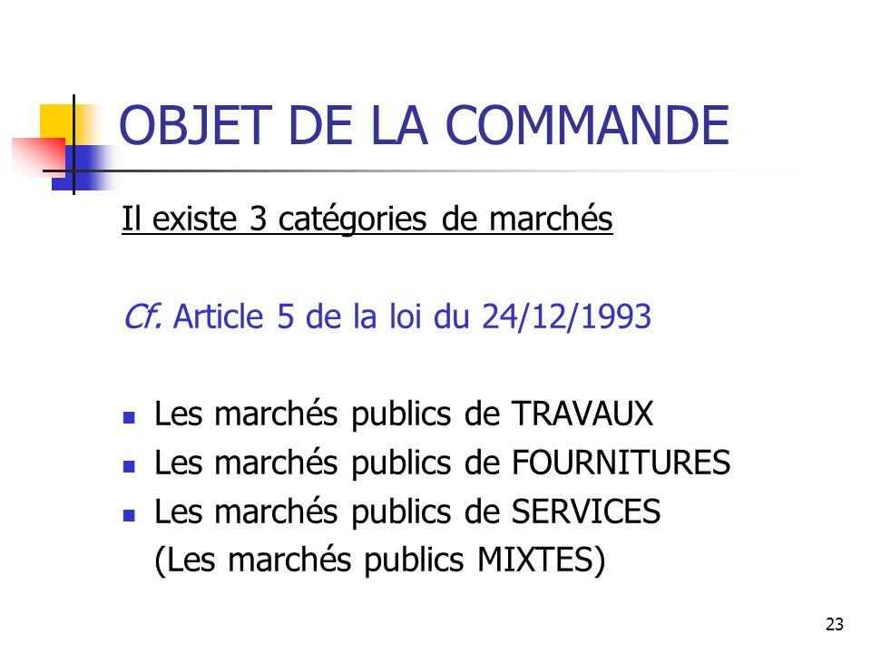 23 OBJET DE LA COMMANDE Il existe 3 catégories de marchés Cf. Article 5 de la loi du 24/12/1993 Les marchés publics de TRAVAUX Les marchés publics de