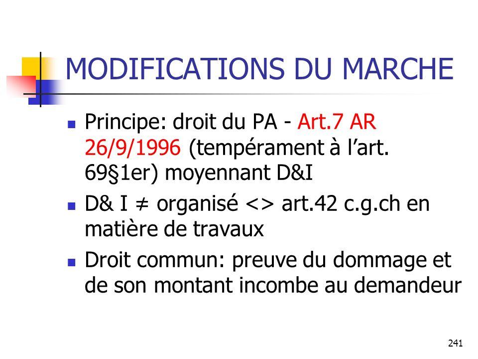 241 MODIFICATIONS DU MARCHE Principe: droit du PA - Art.7 AR 26/9/1996 (tempérament à lart. 69§1er) moyennant D&I D& I organis é <> art.42 c.g.ch en m