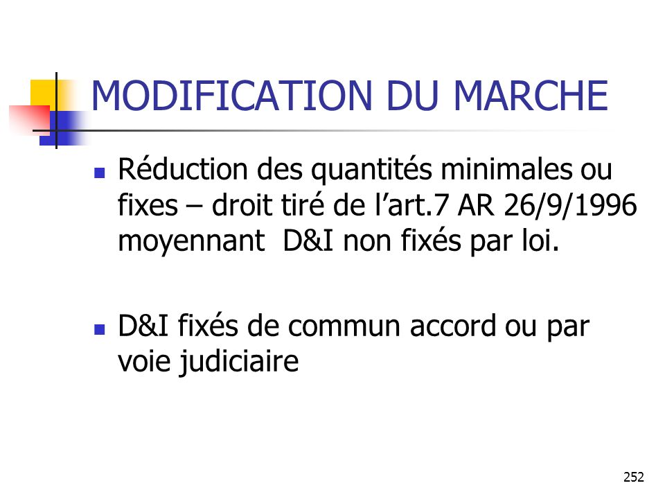 252 MODIFICATION DU MARCHE Réduction des quantités minimales ou fixes – droit tiré de lart.7 AR 26/9/1996 moyennant D&I non fixés par loi. D&I fixés d