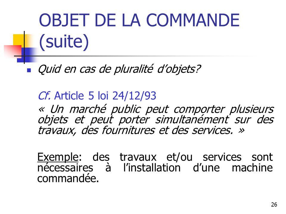 26 OBJET DE LA COMMANDE (suite) Quid en cas de pluralité dobjets? Cf. Article 5 loi 24/12/93 « Un marché public peut comporter plusieurs objets et peu