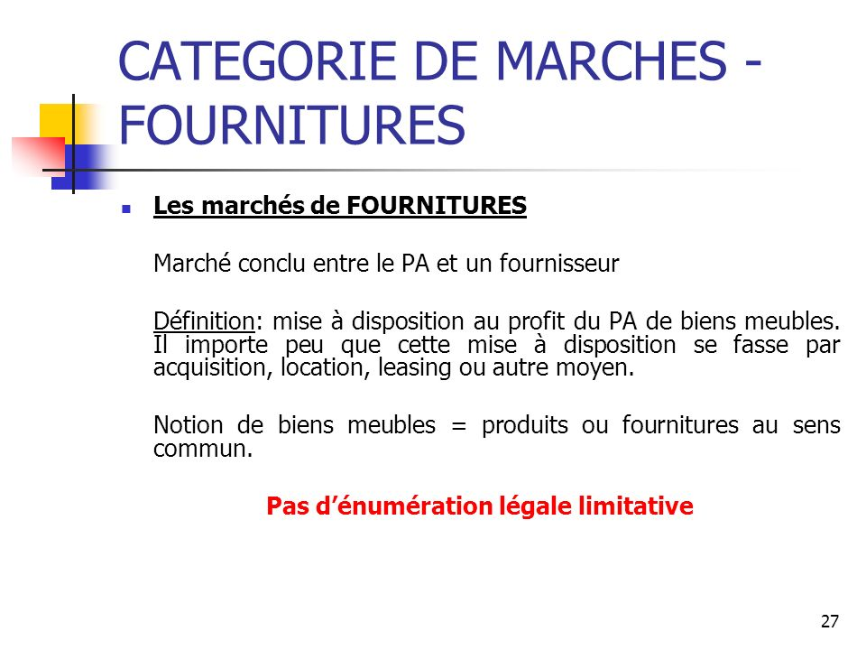 27 CATEGORIE DE MARCHES - FOURNITURES Les marchés de FOURNITURES Marché conclu entre le PA et un fournisseur Définition: mise à disposition au profit du PA de biens meubles.