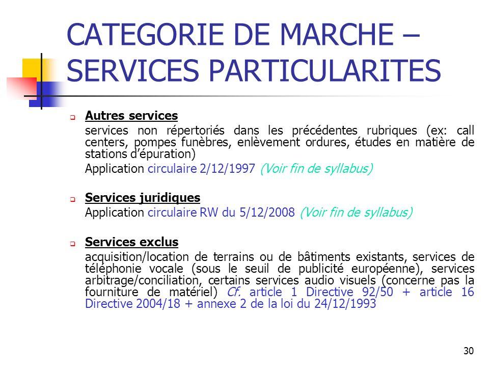 30 CATEGORIE DE MARCHE – SERVICES PARTICULARITES Autres services services non répertoriés dans les précédentes rubriques (ex: call centers, pompes funèbres, enlèvement ordures, études en matière de stations dépuration) Application circulaire 2/12/1997 (Voir fin de syllabus) Services juridiques Application circulaire RW du 5/12/2008 (Voir fin de syllabus) Services exclus acquisition/location de terrains ou de bâtiments existants, services de téléphonie vocale (sous le seuil de publicité européenne), services arbitrage/conciliation, certains services audio visuels (concerne pas la fourniture de matériel) Cf.