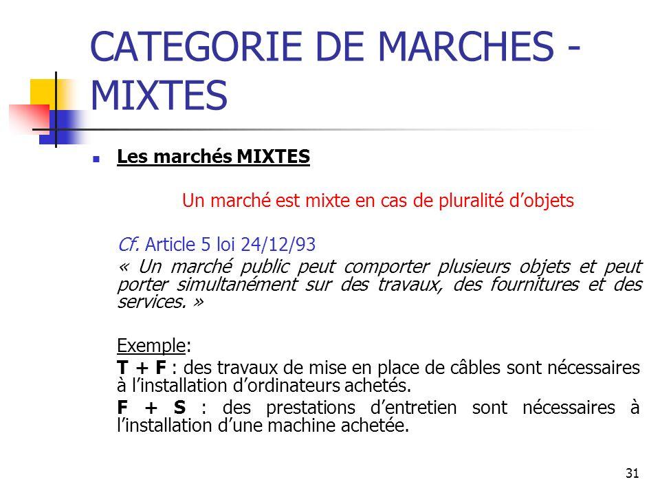 31 CATEGORIE DE MARCHES - MIXTES Les marchés MIXTES Un marché est mixte en cas de pluralité dobjets Cf. Article 5 loi 24/12/93 « Un marché public peut