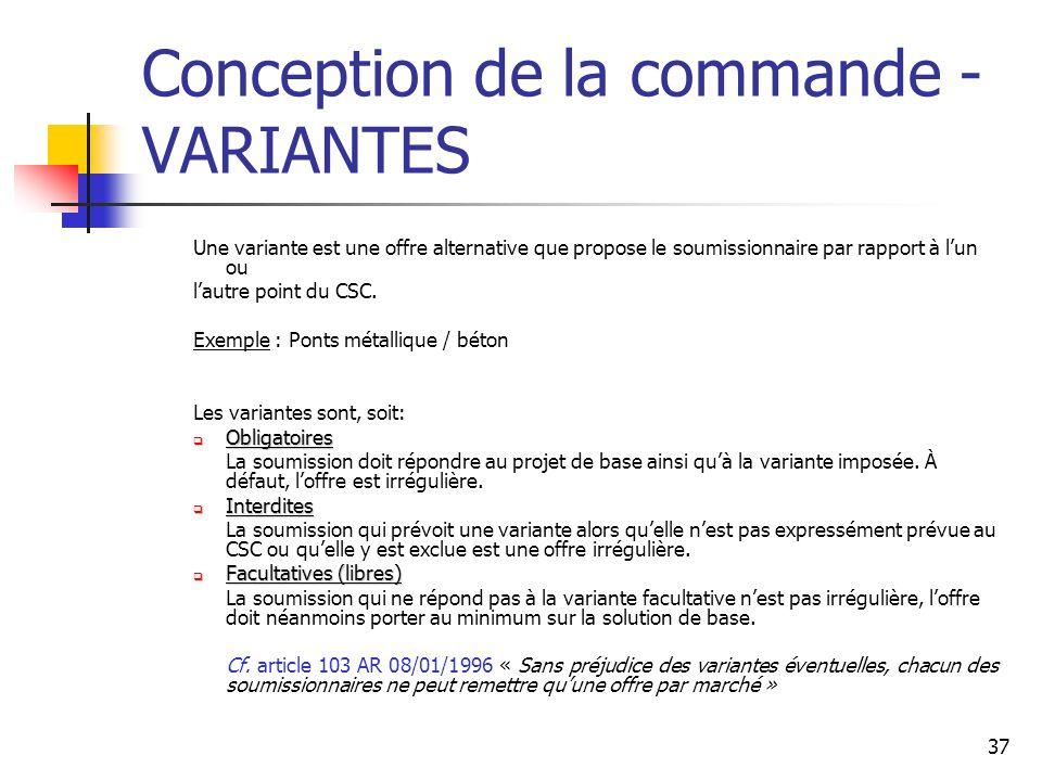 37 Conception de la commande - VARIANTES Une variante est une offre alternative que propose le soumissionnaire par rapport à lun ou lautre point du CSC.