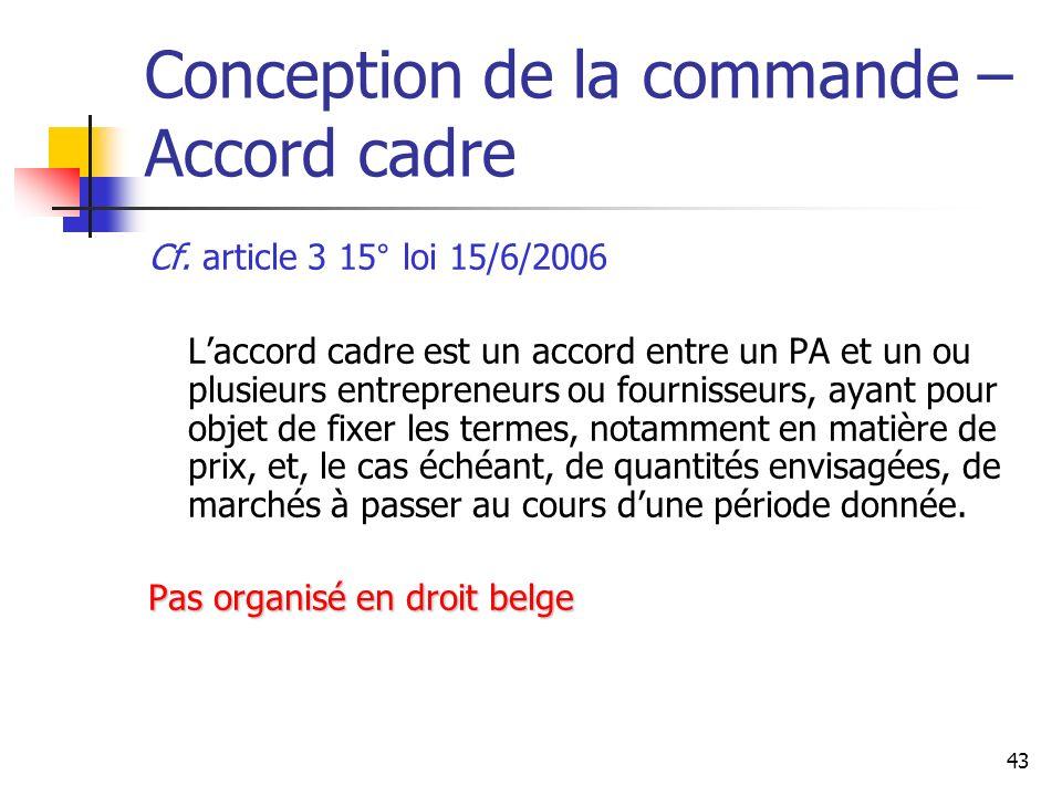43 Conception de la commande – Accord cadre Cf. article 3 15° loi 15/6/2006 Laccord cadre est un accord entre un PA et un ou plusieurs entrepreneurs o