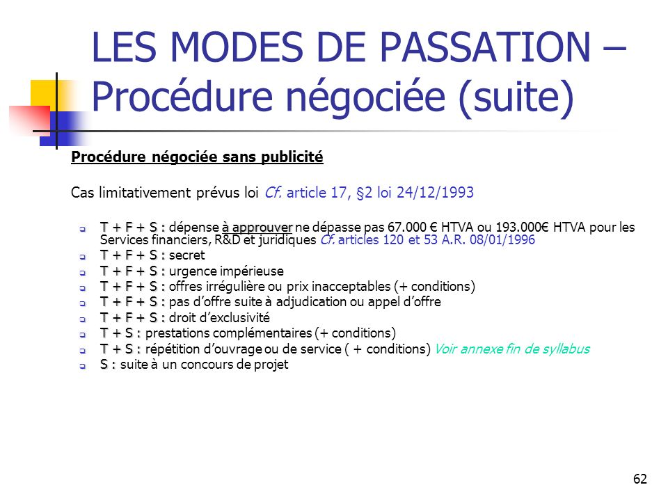 62 LES MODES DE PASSATION – Procédure négociée (suite) Procédure négociée sans publicité Cas limitativement prévus loi Cf. article 17, §2 loi 24/12/19