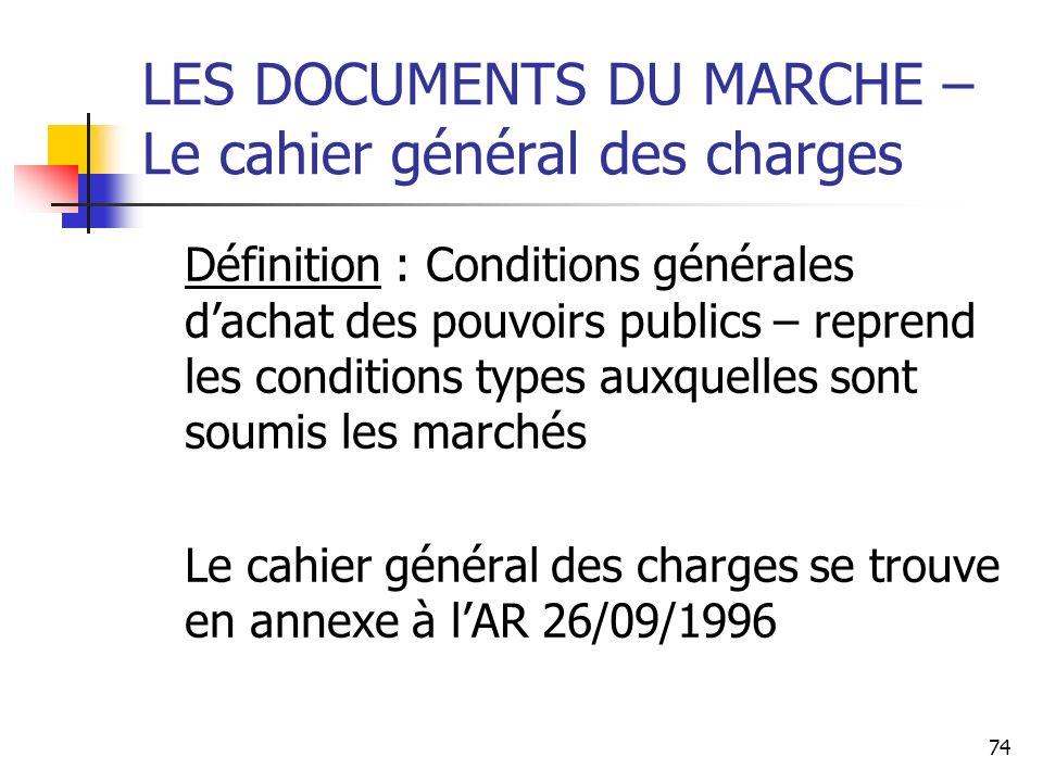 74 LES DOCUMENTS DU MARCHE – Le cahier général des charges Définition : Conditions générales dachat des pouvoirs publics – reprend les conditions type