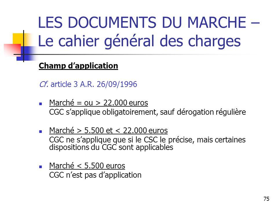 75 LES DOCUMENTS DU MARCHE – Le cahier général des charges Champ dapplication Cf. article 3 A.R. 26/09/1996 Marché = ou > 22.000 euros CGC sapplique o