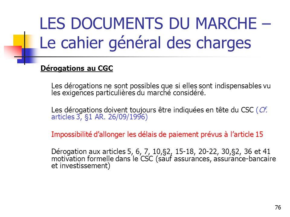 76 LES DOCUMENTS DU MARCHE – Le cahier général des charges Dérogations au CGC Les dérogations ne sont possibles que si elles sont indispensables vu les exigences particulières du marché considéré.