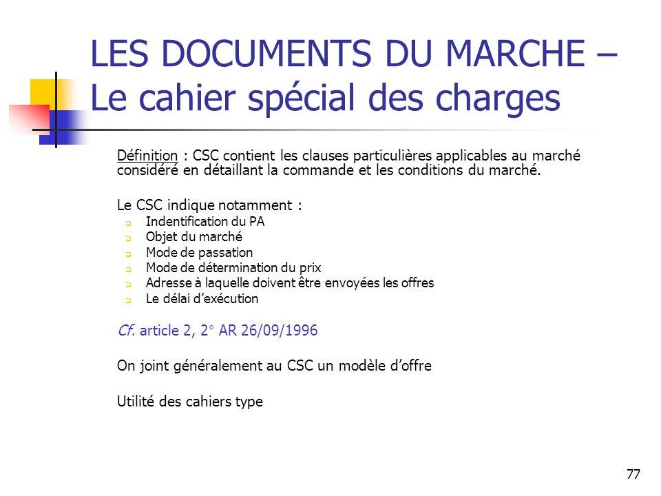 77 LES DOCUMENTS DU MARCHE – Le cahier spécial des charges Définition : CSC contient les clauses particulières applicables au marché considéré en détaillant la commande et les conditions du marché.
