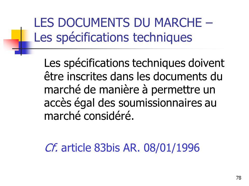 78 LES DOCUMENTS DU MARCHE – Les spécifications techniques Les spécifications techniques doivent être inscrites dans les documents du marché de manière à permettre un accès égal des soumissionnaires au marché considéré.