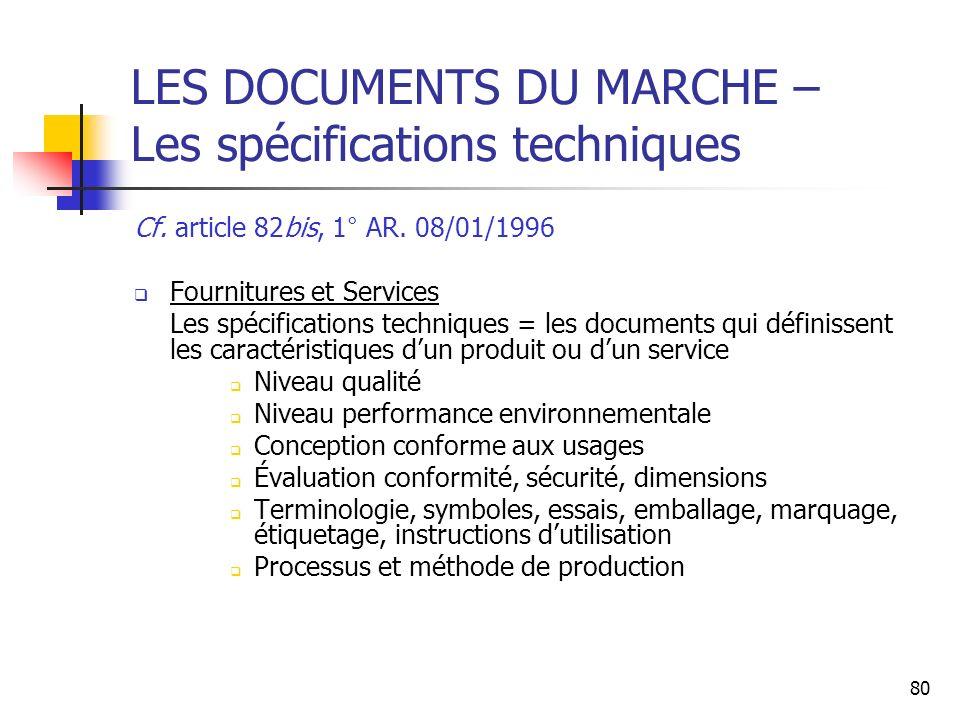 80 LES DOCUMENTS DU MARCHE – Les spécifications techniques Cf. article 82bis, 1° AR. 08/01/1996 Fournitures et Services Les spécifications techniques