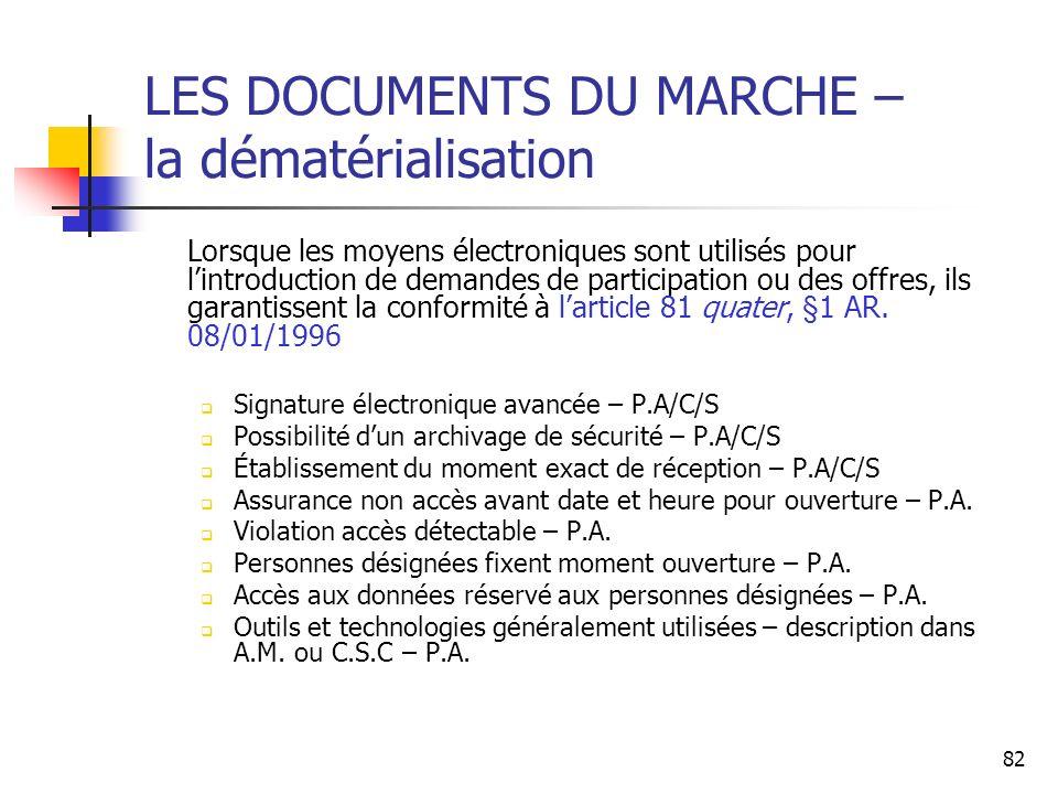 82 LES DOCUMENTS DU MARCHE – la dématérialisation Lorsque les moyens électroniques sont utilisés pour lintroduction de demandes de participation ou des offres, ils garantissent la conformité à larticle 81 quater, §1 AR.