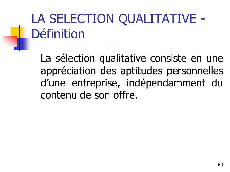 88 LA SELECTION QUALITATIVE - Définition La sélection qualitative consiste en une appréciation des aptitudes personnelles dune entreprise, indépendamment du contenu de son offre.