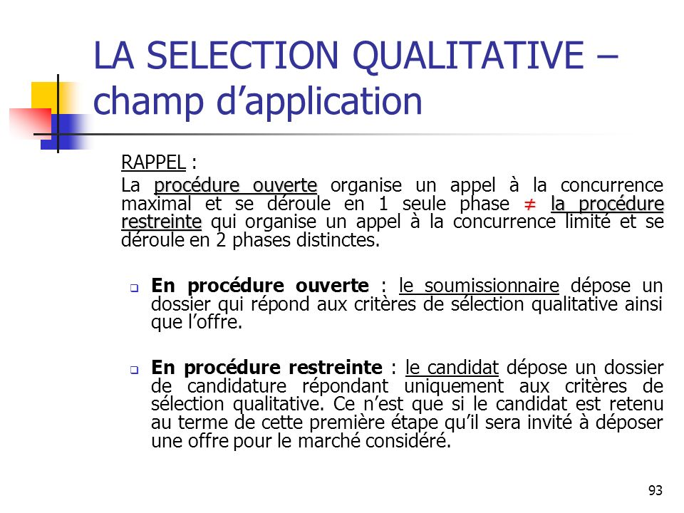 93 LA SELECTION QUALITATIVE – champ dapplication RAPPEL : procédure ouvertela procédure restreinte La procédure ouverte organise un appel à la concurr