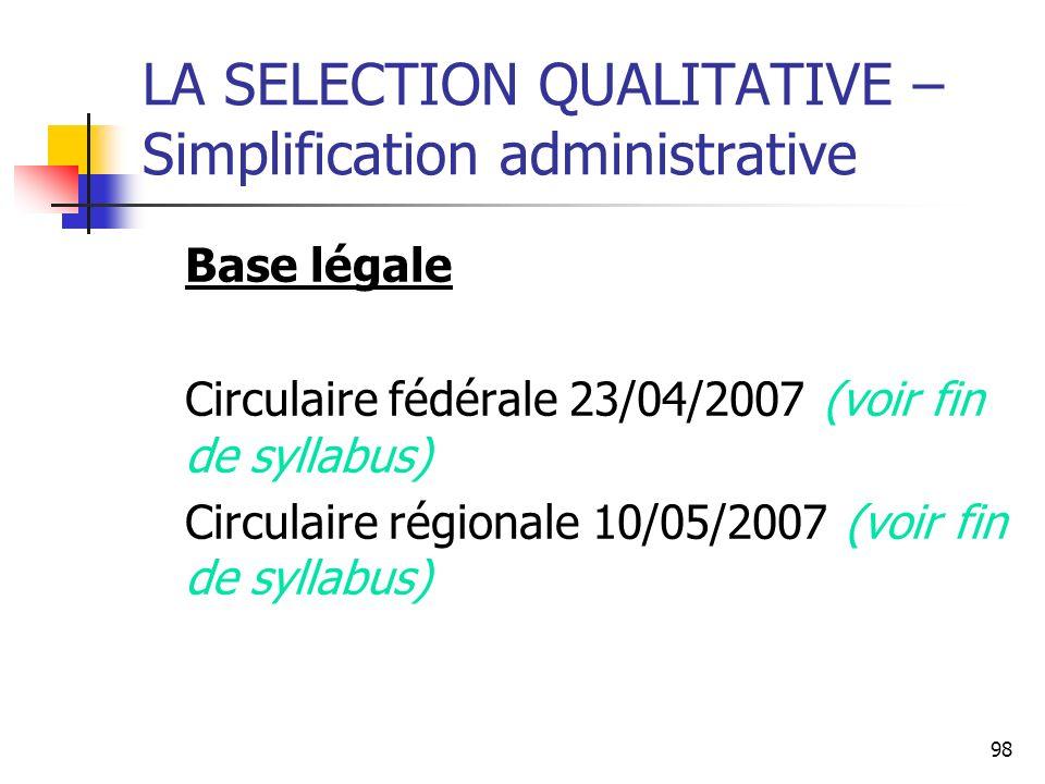 98 LA SELECTION QUALITATIVE – Simplification administrative Base légale Circulaire fédérale 23/04/2007 (voir fin de syllabus) Circulaire régionale 10/