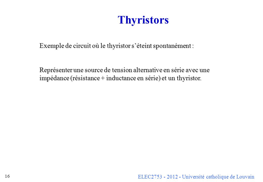 ELEC2753 - 2012 - Université catholique de Louvain 16 Thyristors Exemple de circuit où le thyristor séteint spontanément : Représenter une source de t