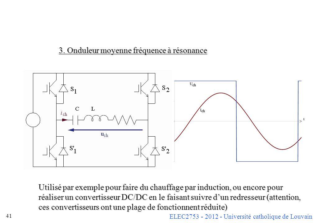 ELEC2753 - 2012 - Université catholique de Louvain 41 3. Onduleur moyenne fréquence à résonance Utilisé par exemple pour faire du chauffage par induct