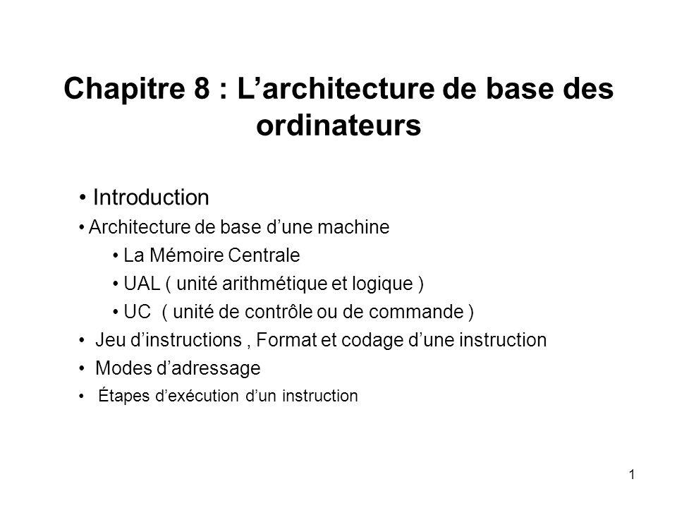 1 Chapitre 8 : Larchitecture de base des ordinateurs Introduction Architecture de base dune machine La Mémoire Centrale UAL ( unité arithmétique et lo
