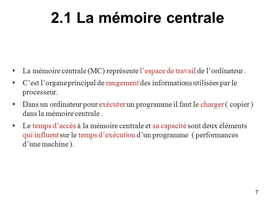 7 2.1 La mémoire centrale La mémoire centrale (MC) représente lespace de travail de lordinateur. Cest lorgane principal de rangement des informations