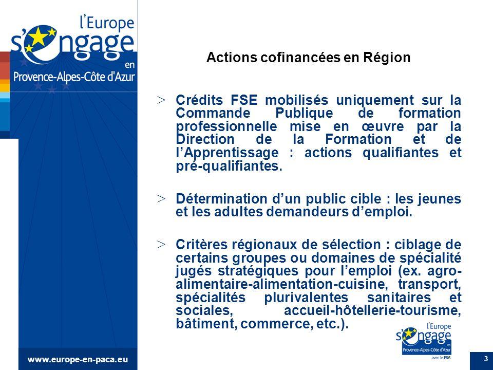 www.europe-en-paca.eu 3 Actions cofinancées en Région > Crédits FSE mobilisés uniquement sur la Commande Publique de formation professionnelle mise en œuvre par la Direction de la Formation et de lApprentissage : actions qualifiantes et pré-qualifiantes.