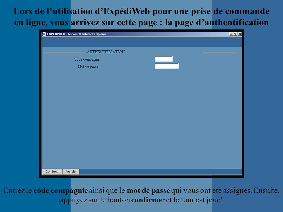 Lors de lutilisation dExpédiWeb pour une prise de commande en ligne, vous arrivez sur cette page : la page dauthentification Entrez le code compagnie ainsi que le mot de passe qui vous ont été assignés.