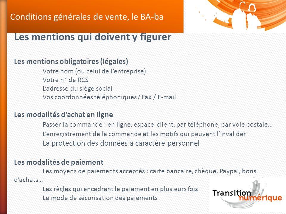 Conditions générales de vente, le BA-ba Les mentions qui doivent y figurer Les mentions obligatoires (légales) Votre nom (ou celui de lentreprise) Vot