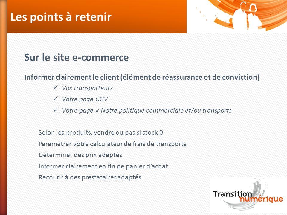 Les points à retenir Sur le site e-commerce Informer clairement le client (élément de réassurance et de conviction) Vos transporteurs Votre page CGV V