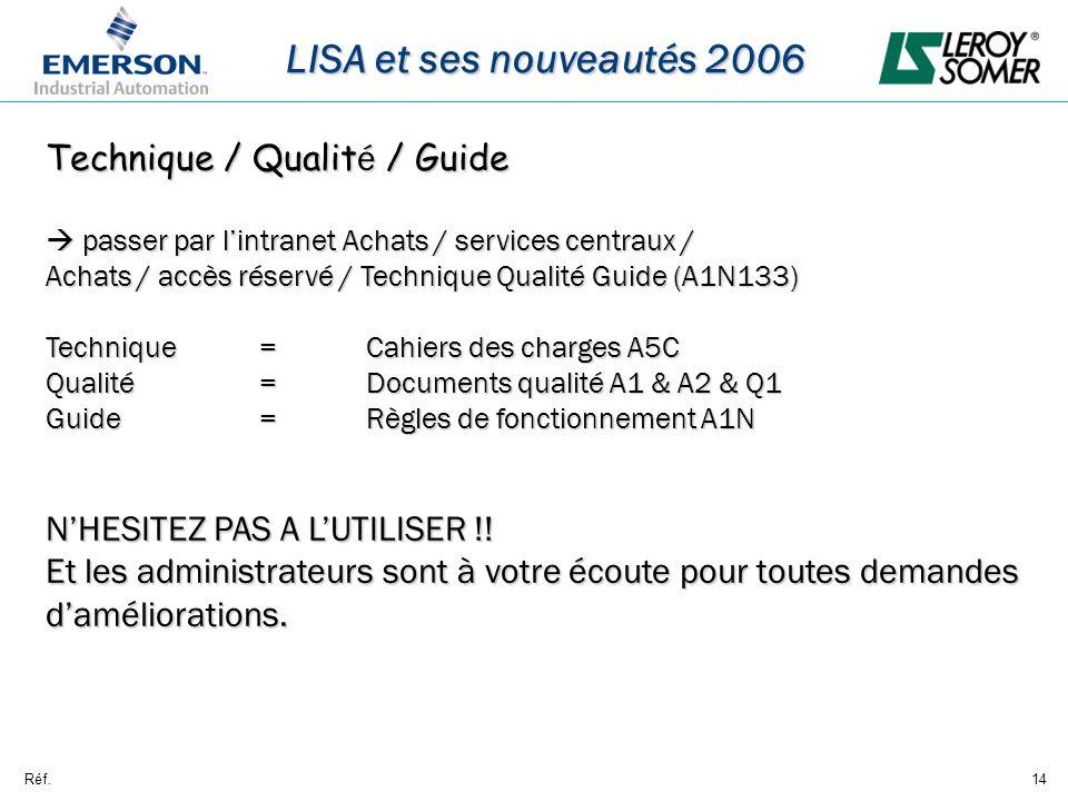 Réf.14 LISA et ses nouveautés 2006 Technique / Qualit é / Guide passer par lintranet Achats / services centraux / passer par lintranet Achats / services centraux / Achats / accès réservé / Technique Qualité Guide (A1N133) Technique =Cahiers des charges A5C Qualité=Documents qualité A1 & A2 & Q1 Guide=Règles de fonctionnement A1N NHESITEZ PAS A LUTILISER !.
