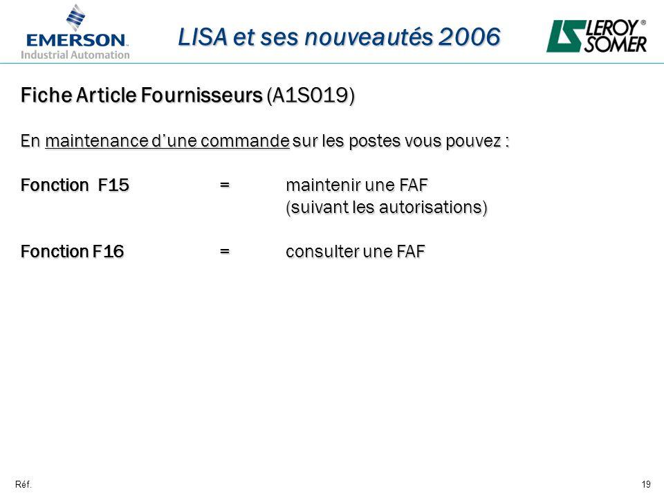 Réf.19 LISA et ses nouveautés 2006 Fiche Article Fournisseurs (A1S019) En maintenance dune commande sur les postes vous pouvez : Fonction F15= maintenir une FAF (suivant les autorisations) Fonction F16=consulter une FAF