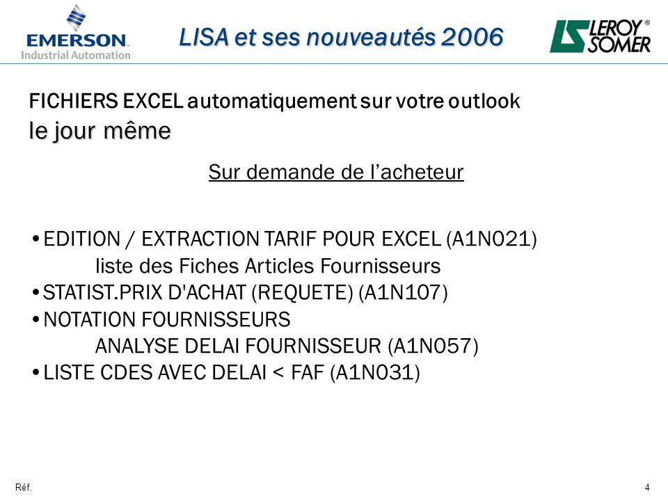 Réf.4 LISA et ses nouveautés 2006 FICHIERS EXCEL automatiquement sur votre outlook le jour même Sur demande de lacheteur EDITION / EXTRACTION TARIF POUR EXCEL (A1N021) liste des Fiches Articles Fournisseurs STATIST.PRIX D ACHAT (REQUETE) (A1N107) NOTATION FOURNISSEURS ANALYSE DELAI FOURNISSEUR (A1N057) LISTE CDES AVEC DELAI < FAF (A1N031)
