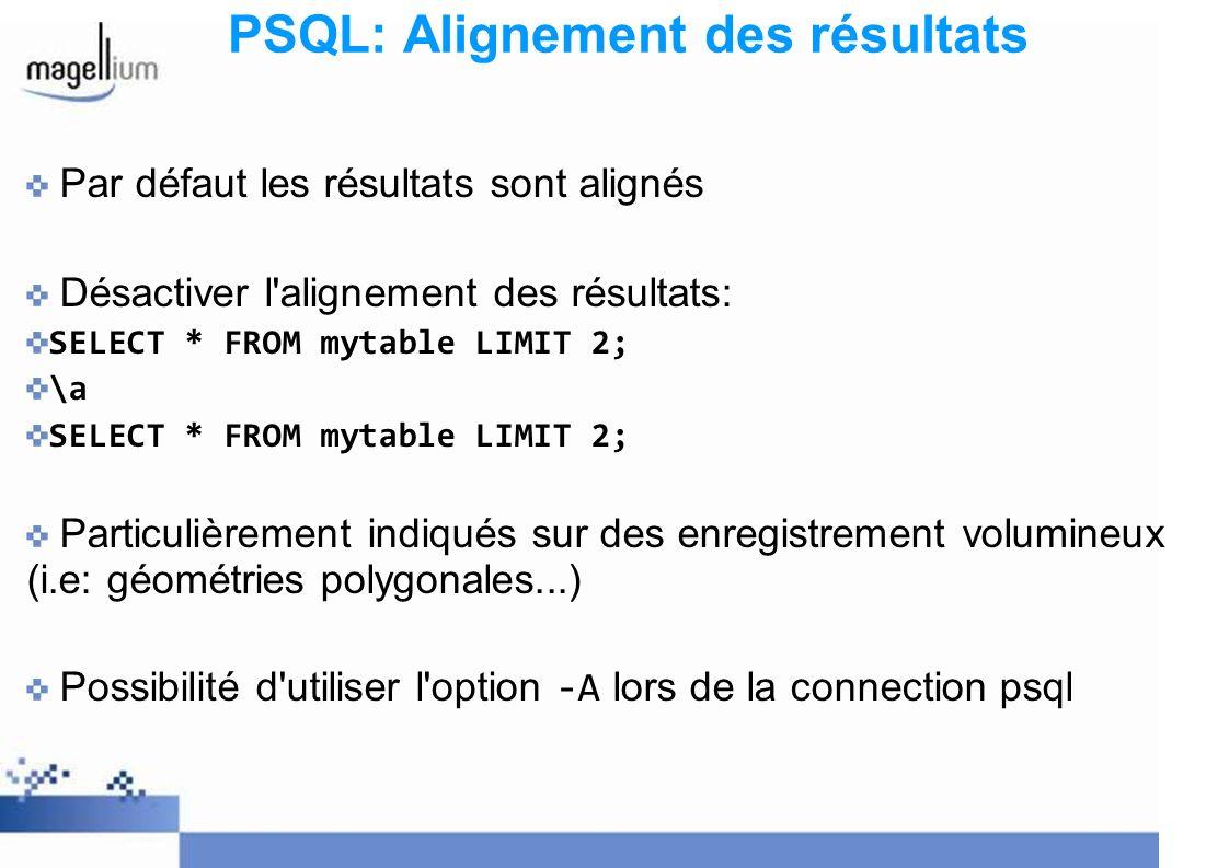 PSQL: Alignement des résultats Par défaut les résultats sont alignés Désactiver l alignement des résultats: SELECT * FROM mytable LIMIT 2; \a SELECT * FROM mytable LIMIT 2; Particulièrement indiqués sur des enregistrement volumineux (i.e: géométries polygonales...) Possibilité d utiliser l option -A lors de la connection psql