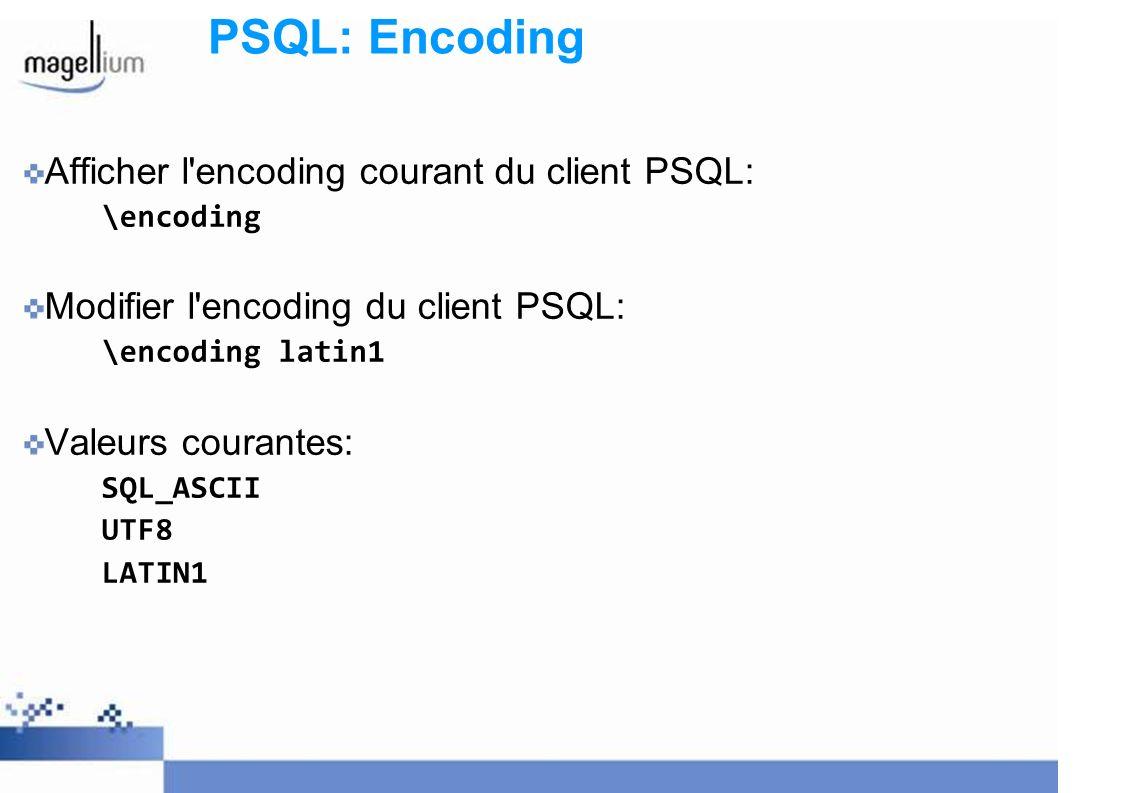 PSQL: Encoding Afficher l'encoding courant du client PSQL: \encoding Modifier l'encoding du client PSQL: \encoding latin1 Valeurs courantes: SQL_ASCII