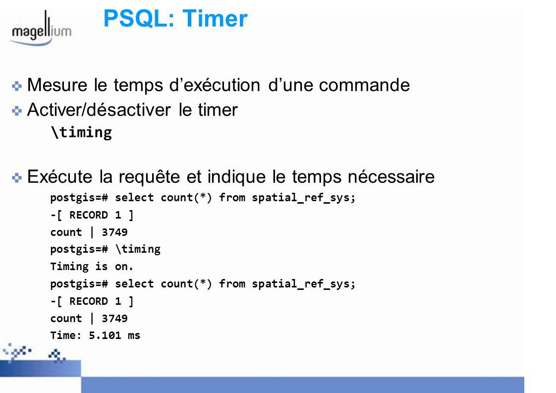 PSQL: Timer Mesure le temps dexécution dune commande Activer/désactiver le timer \timing Exécute la requête et indique le temps nécessaire postgis=# select count(*) from spatial_ref_sys; -[ RECORD 1 ] count | 3749 postgis=# \timing Timing is on.