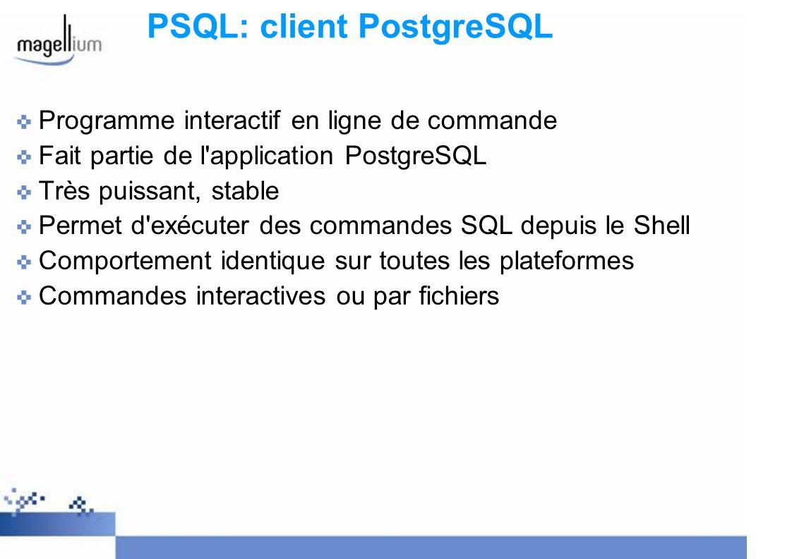 PSQL: client PostgreSQL Programme interactif en ligne de commande Fait partie de l application PostgreSQL Très puissant, stable Permet d exécuter des commandes SQL depuis le Shell Comportement identique sur toutes les plateformes Commandes interactives ou par fichiers