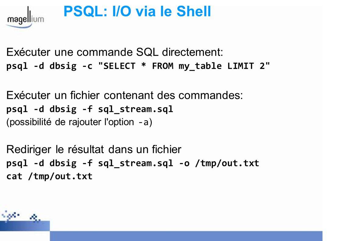 PSQL: I/O via le Shell Exécuter une commande SQL directement: psql -d dbsig -c SELECT * FROM my_table LIMIT 2 Exécuter un fichier contenant des commandes: psql -d dbsig -f sql_stream.sql (possibilité de rajouter l option -a ) Rediriger le résultat dans un fichier psql -d dbsig -f sql_stream.sql -o /tmp/out.txt cat /tmp/out.txt