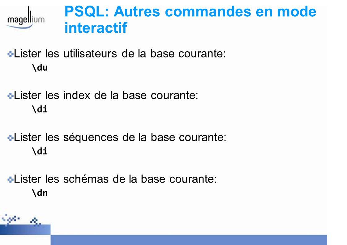 PSQL: Autres commandes en mode interactif Lister les utilisateurs de la base courante: \du Lister les index de la base courante: \di Lister les séquences de la base courante: \di Lister les schémas de la base courante: \dn