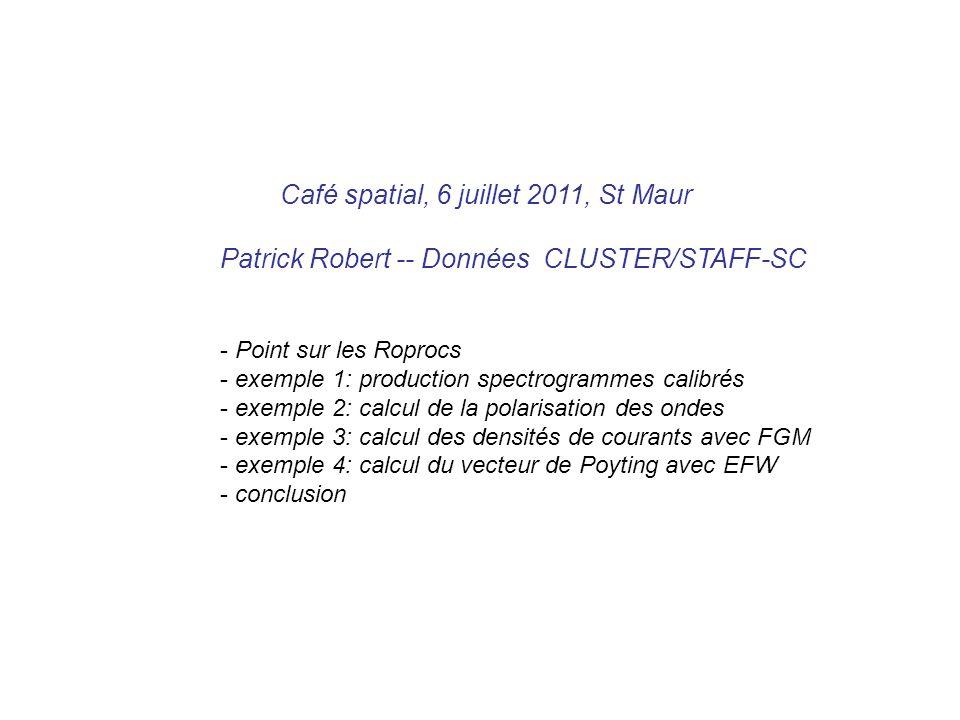 Café spatial, 6 juillet 2011, St Maur Patrick Robert -- Données CLUSTER/STAFF-SC - Point sur les Roprocs - exemple 1: production spectrogrammes calibrés - exemple 2: calcul de la polarisation des ondes - exemple 3: calcul des densités de courants avec FGM - exemple 4: calcul du vecteur de Poyting avec EFW - conclusion