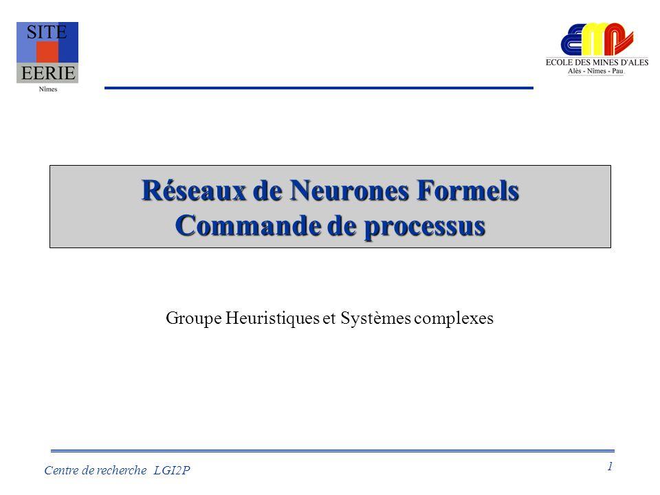 1 Centre de recherche LGI2P Réseaux de Neurones Formels Commande de processus Groupe Heuristiques et Systèmes complexes