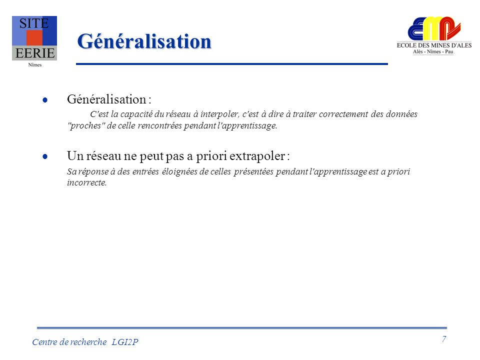 7 Centre de recherche LGI2P Généralisation Généralisation : C est la capacité du réseau à interpoler, c est à dire à traiter correctement des données proches de celle rencontrées pendant l apprentissage.
