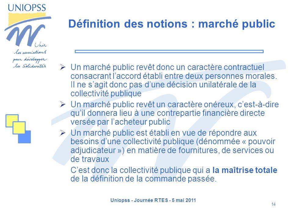 Uniopss - Journée RTES - 5 mai 2011 14 Définition des notions : marché public Un marché public revêt donc un caractère contractuel consacrant laccord