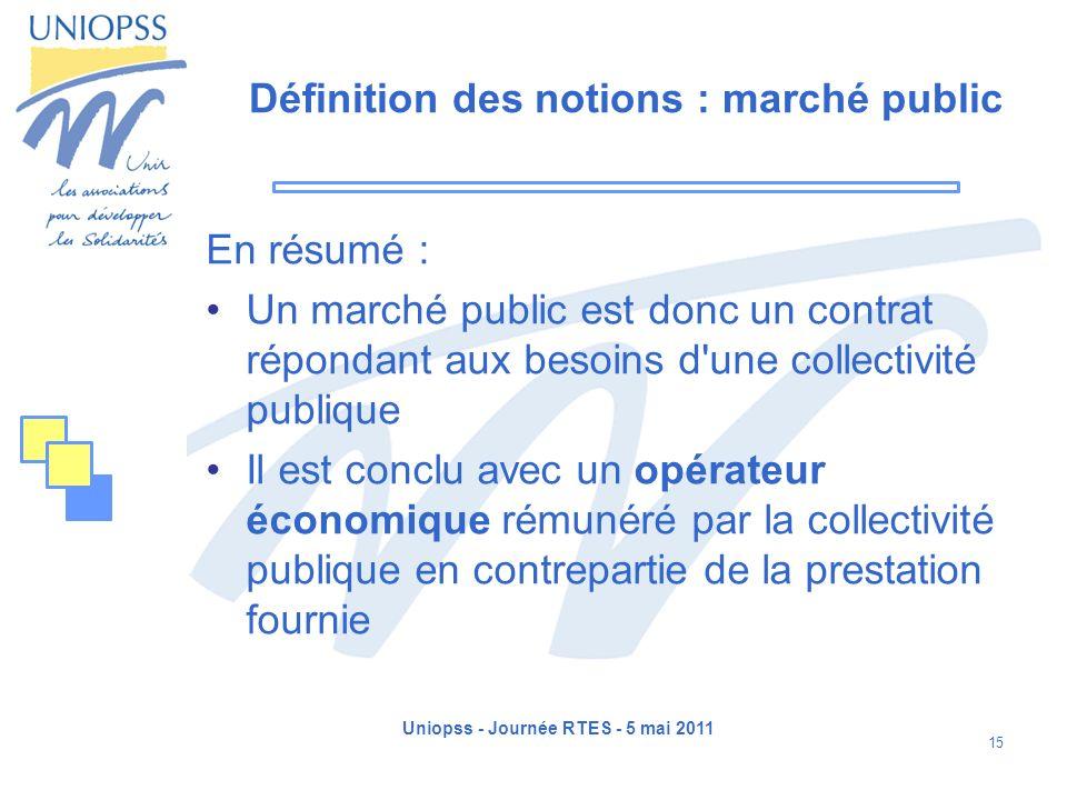 Uniopss - Journée RTES - 5 mai 2011 15 Définition des notions : marché public En résumé : Un marché public est donc un contrat répondant aux besoins d