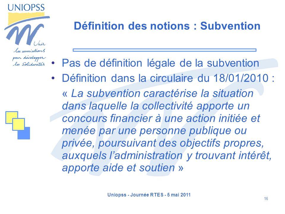 Uniopss - Journée RTES - 5 mai 2011 16 Définition des notions : Subvention Pas de définition légale de la subvention Définition dans la circulaire du