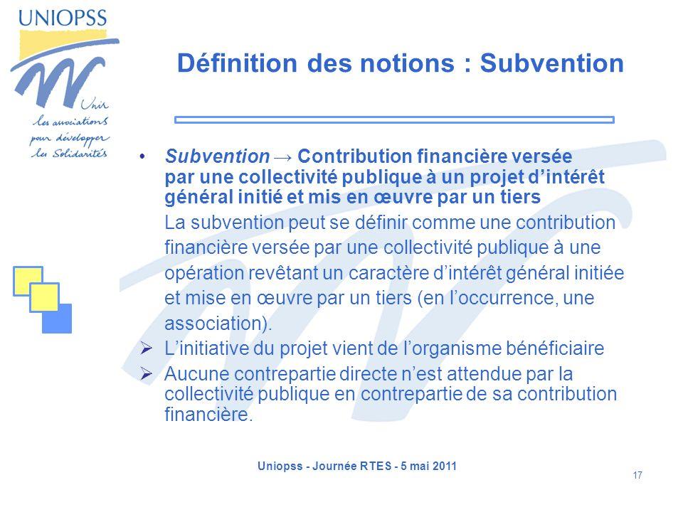 Uniopss - Journée RTES - 5 mai 2011 17 Définition des notions : Subvention Subvention Contribution financière versée par une collectivité publique à u