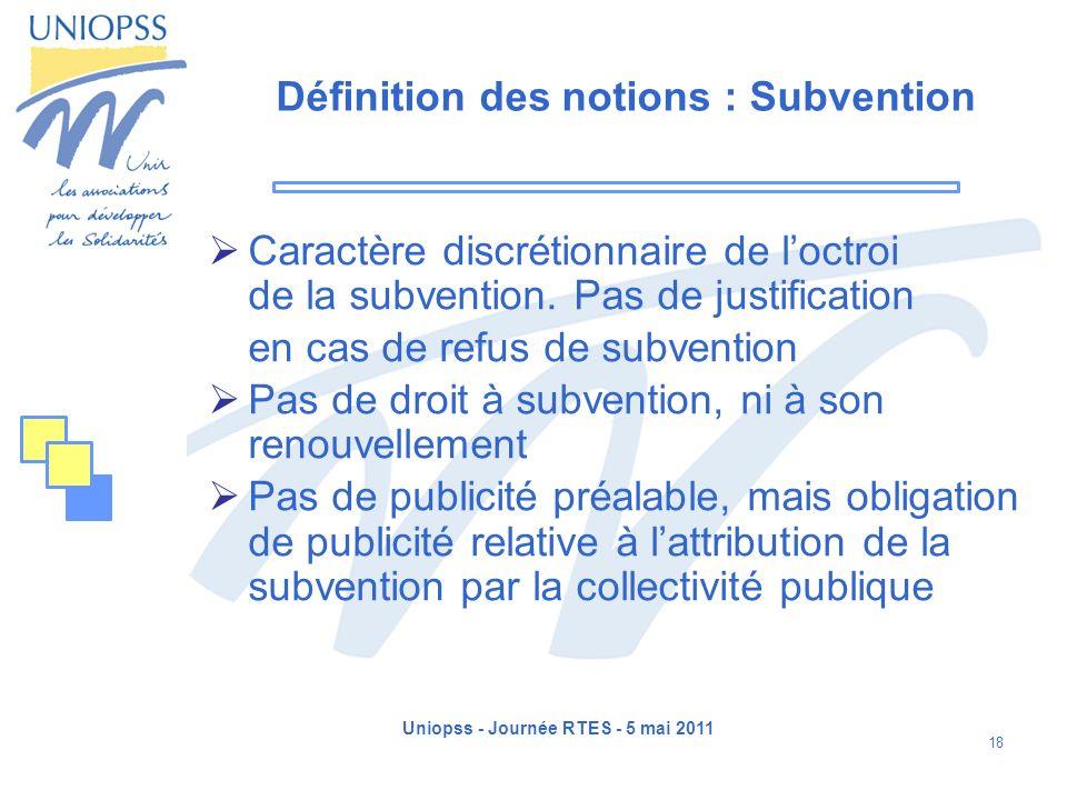 Uniopss - Journée RTES - 5 mai 2011 18 Définition des notions : Subvention Caractère discrétionnaire de loctroi de la subvention. Pas de justification